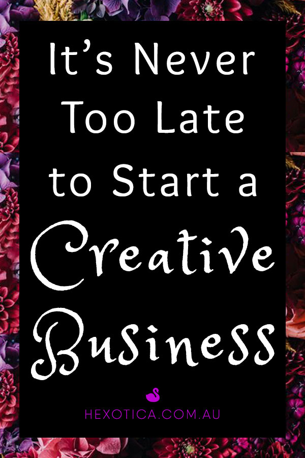 Its Never Too Late to Start a Creative Business by Hexotica
